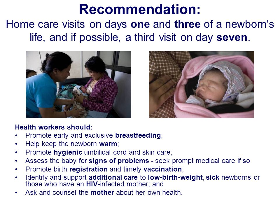 Recommendation: Home care visits on days one and three of a newborn s life, and if possible, a third visit on day seven.
