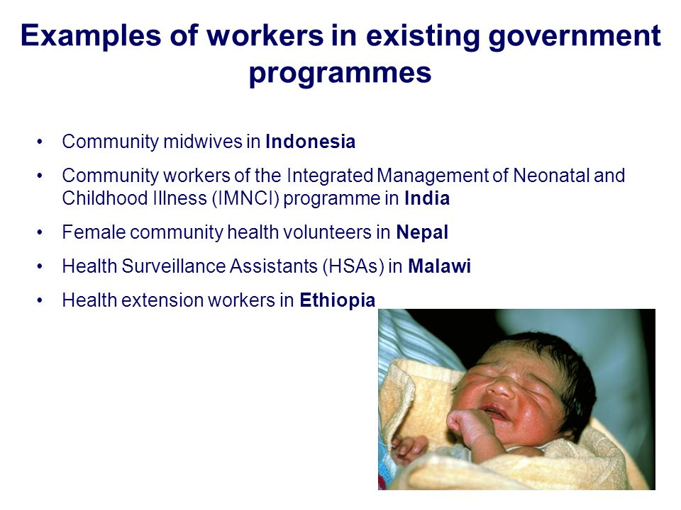 Examples of workers in existing government programmes Community midwives in Indonesia Community workers of the Integrated Management of Neonatal and Childhood Illness (IMNCI) programme in India Female community health volunteers in Nepal Health Surveillance Assistants (HSAs) in Malawi Health extension workers in Ethiopia
