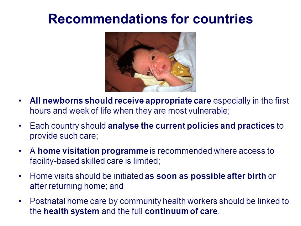 Recommendations for countries All newborns should receive appropriate care especially in the first hours and week of life when they are most vulnerabl
