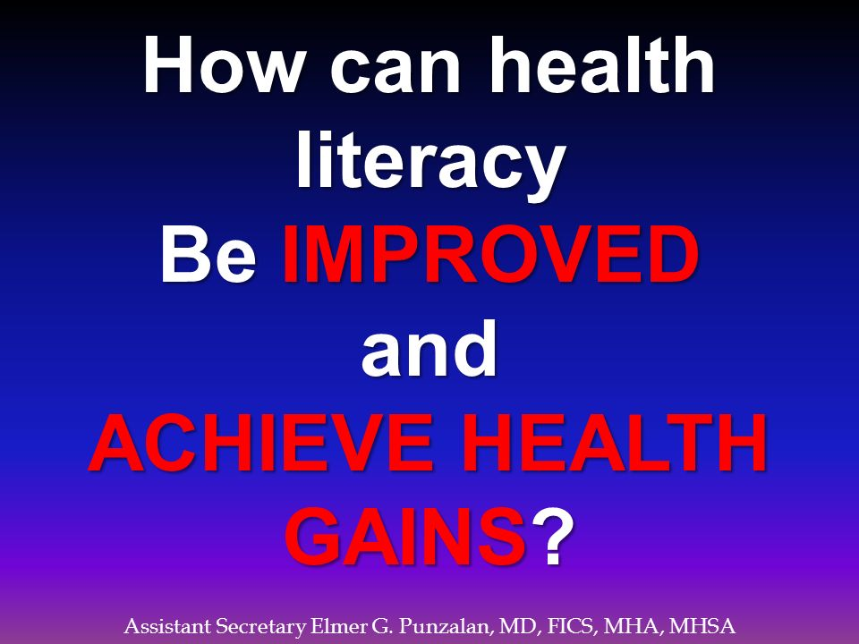 Assistant Secretary Elmer G. Punzalan, MD, FICS, MHA, MHSA How can health literacy Be IMPROVED and ACHIEVE HEALTH GAINS?