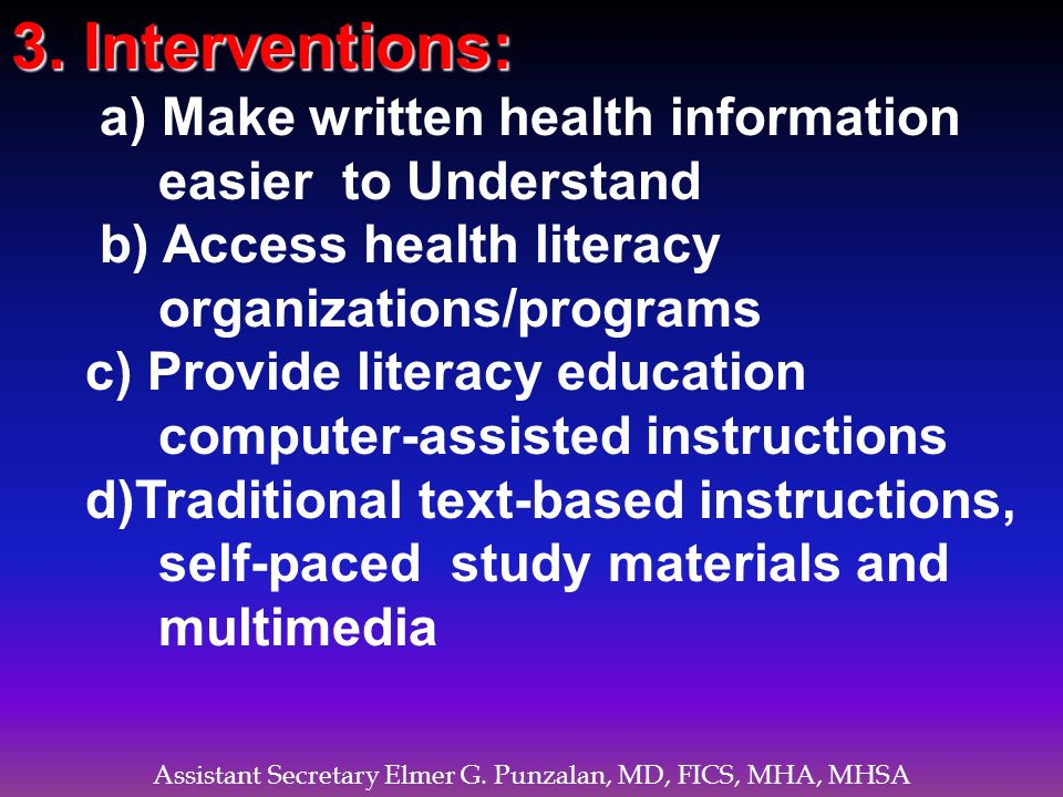 Assistant Secretary Elmer G. Punzalan, MD, FICS, MHA, MHSA 3. Interventions: a) Make written health information easier to Understand b) Access health