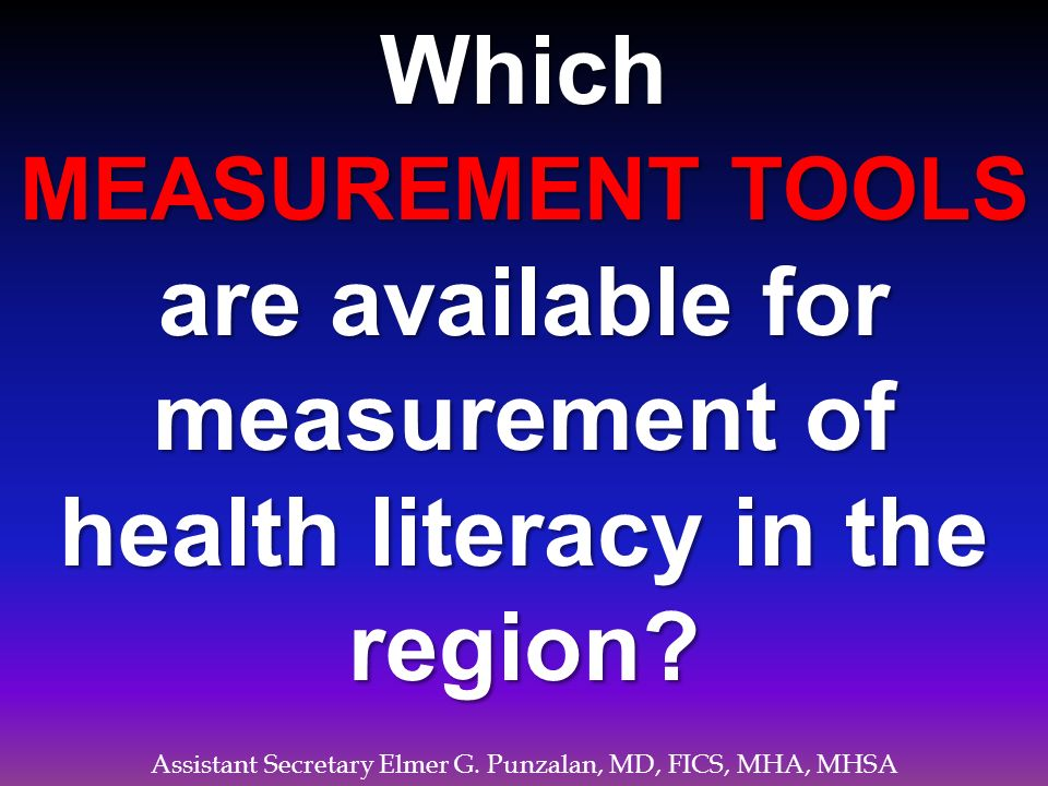Assistant Secretary Elmer G. Punzalan, MD, FICS, MHA, MHSA Which MEASUREMENT TOOLS are available for measurement of health literacy in the region?