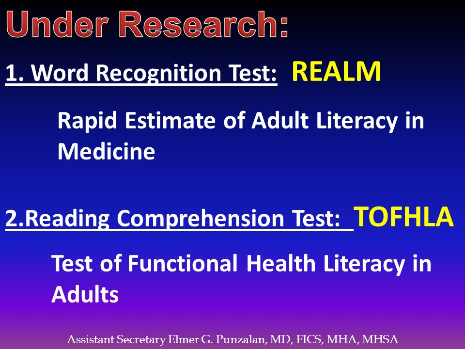 Assistant Secretary Elmer G. Punzalan, MD, FICS, MHA, MHSA 1. Word Recognition Test: REALM Rapid Estimate of Adult Literacy in Medicine 2.Reading Comp