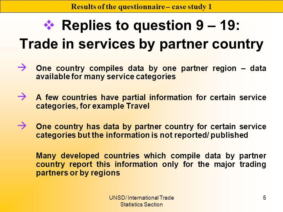 UNSD/ International Trade Statistics Section 5 Replies to question 9 – 19: Trade in services by partner country One country compiles data by one partner region – data available for many service categories A few countries have partial information for certain service categories, for example Travel One country has data by partner country for certain service categories but the information is not reported/ published Many developed countries which compile data by partner country report this information only for the major trading partners or by regions Results of the questionnaire – case study 1