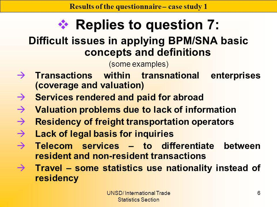 UNSD/ International Trade Statistics Section 6 Replies to question 7: Difficult issues in applying BPM/SNA basic concepts and definitions (some examples) Transactions within transnational enterprises (coverage and valuation) Services rendered and paid for abroad Valuation problems due to lack of information Residency of freight transportation operators Lack of legal basis for inquiries Telecom services – to differentiate between resident and non-resident transactions Travel – some statistics use nationality instead of residency Results of the questionnaire – case study 1