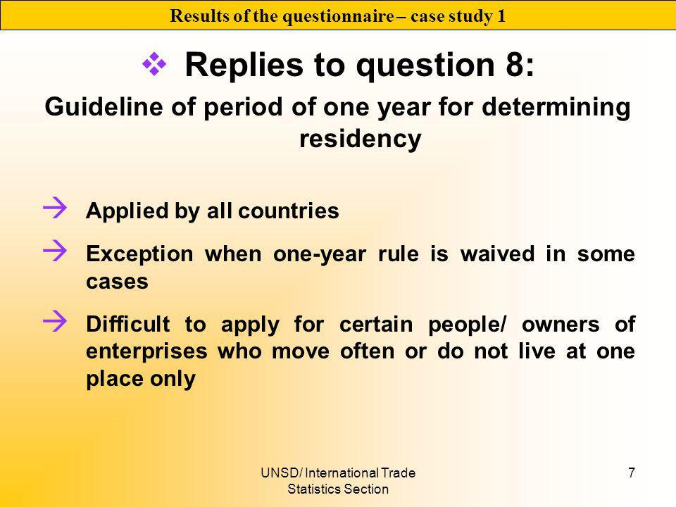 UNSD/ International Trade Statistics Section 7 Replies to question 8: Guideline of period of one year for determining residency Applied by all countries Exception when one-year rule is waived in some cases Difficult to apply for certain people/ owners of enterprises who move often or do not live at one place only Results of the questionnaire – case study 1