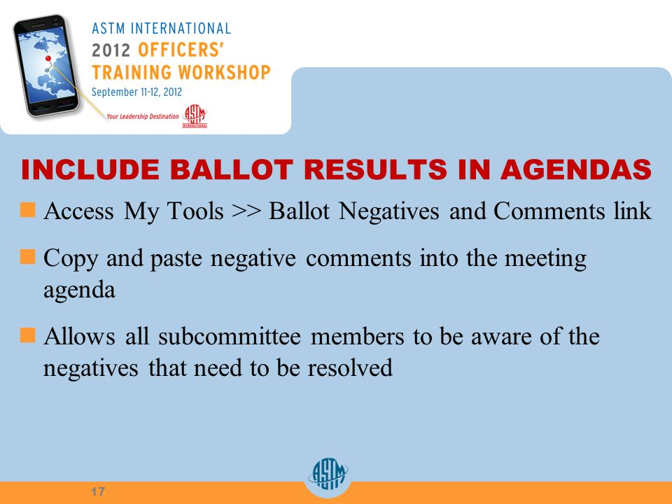 INCLUDE BALLOT RESULTS IN AGENDAS Access My Tools >> Ballot Negatives and Comments link Copy and paste negative comments into the meeting agenda Allows all subcommittee members to be aware of the negatives that need to be resolved 17