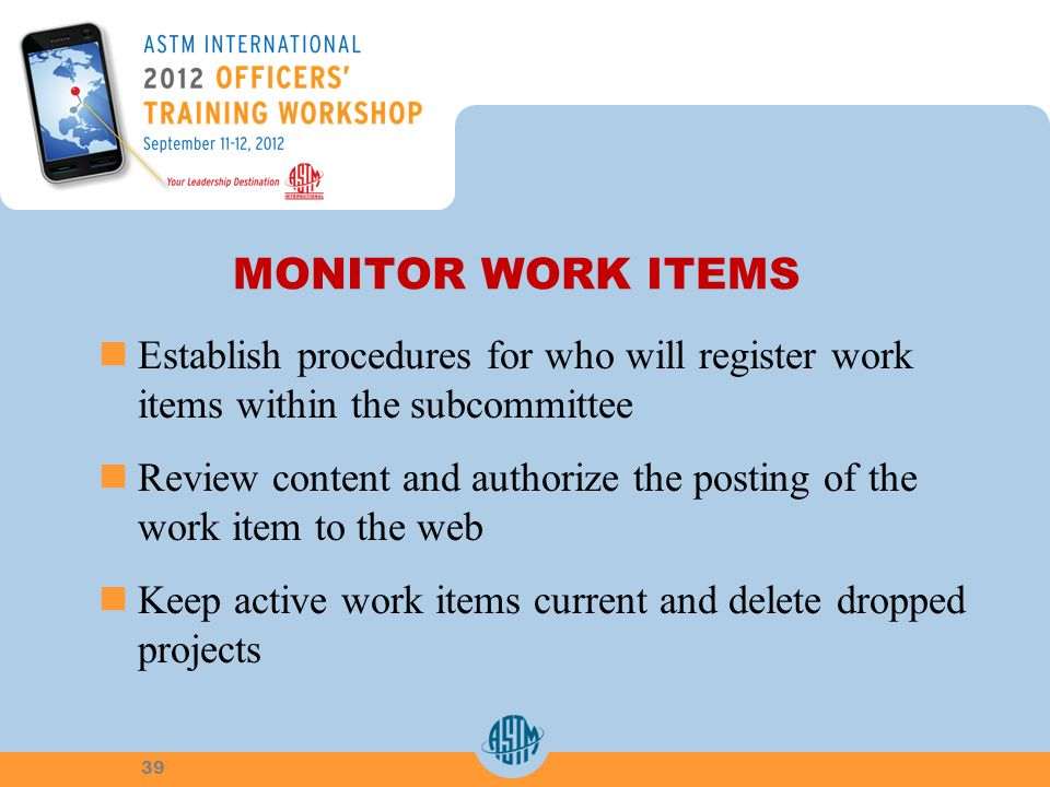 MONITOR WORK ITEMS Establish procedures for who will register work items within the subcommittee Review content and authorize the posting of the work item to the web Keep active work items current and delete dropped projects 39