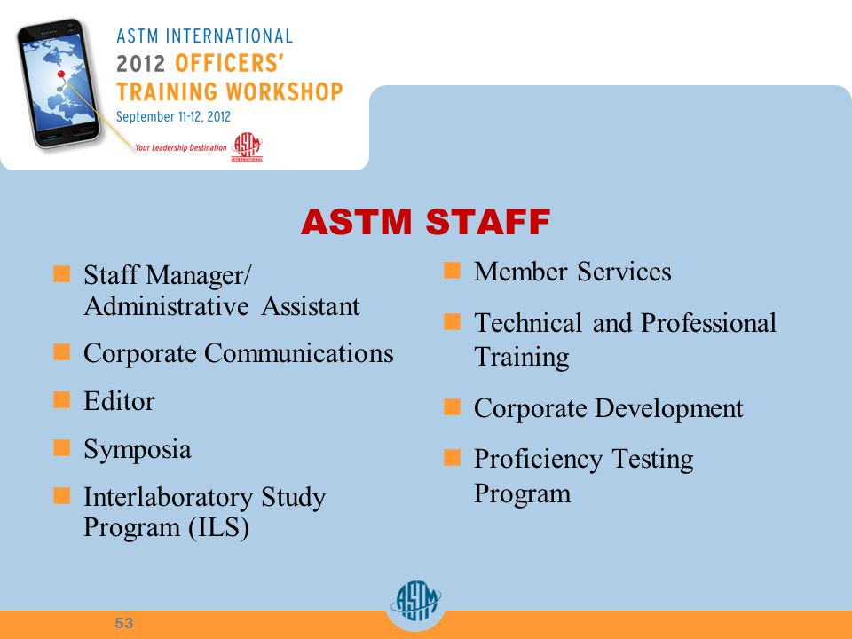 ASTM STAFF Staff Manager/ Administrative Assistant Corporate Communications Editor Symposia Interlaboratory Study Program (ILS) Member Services Technical and Professional Training Corporate Development Proficiency Testing Program 53