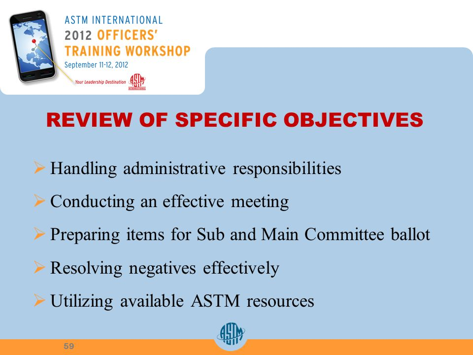 REVIEW OF SPECIFIC OBJECTIVES Handling administrative responsibilities Conducting an effective meeting Preparing items for Sub and Main Committee ballot Resolving negatives effectively Utilizing available ASTM resources 59