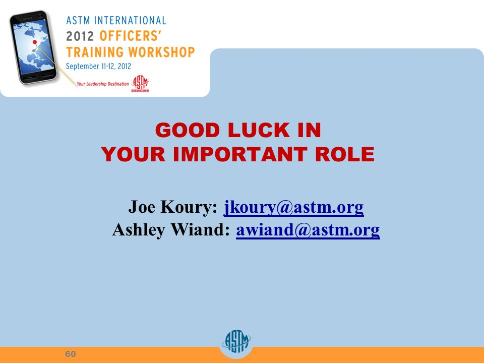 GOOD LUCK IN YOUR IMPORTANT ROLE Joe Koury: jkoury@astm.orgjkoury@astm.org Ashley Wiand: awiand@astm.orgawiand@astm.org 60
