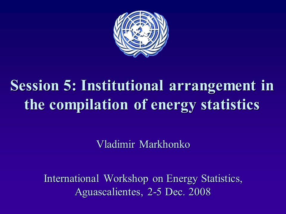 Session 5: Institutional arrangement in the compilation of energy statistics Vladimir Markhonko International Workshop on Energy Statistics, Aguascali