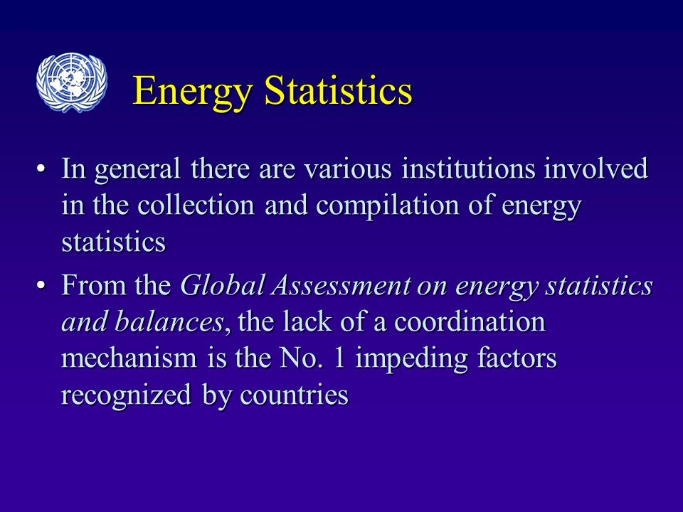 Energy Statistics In general there are various institutions involved in the collection and compilation of energy statisticsIn general there are various institutions involved in the collection and compilation of energy statistics From the Global Assessment on energy statistics and balances, the lack of a coordination mechanism is the No.