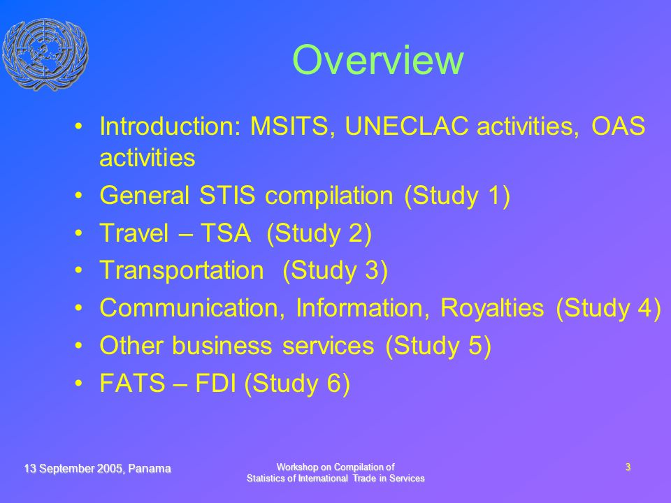 13 September 2005, Panama Workshop on Compilation of Statistics of International Trade in Services 3 Overview Introduction: MSITS, UNECLAC activities, OAS activities General STIS compilation (Study 1) Travel – TSA (Study 2) Transportation (Study 3) Communication, Information, Royalties (Study 4) Other business services (Study 5) FATS – FDI (Study 6)