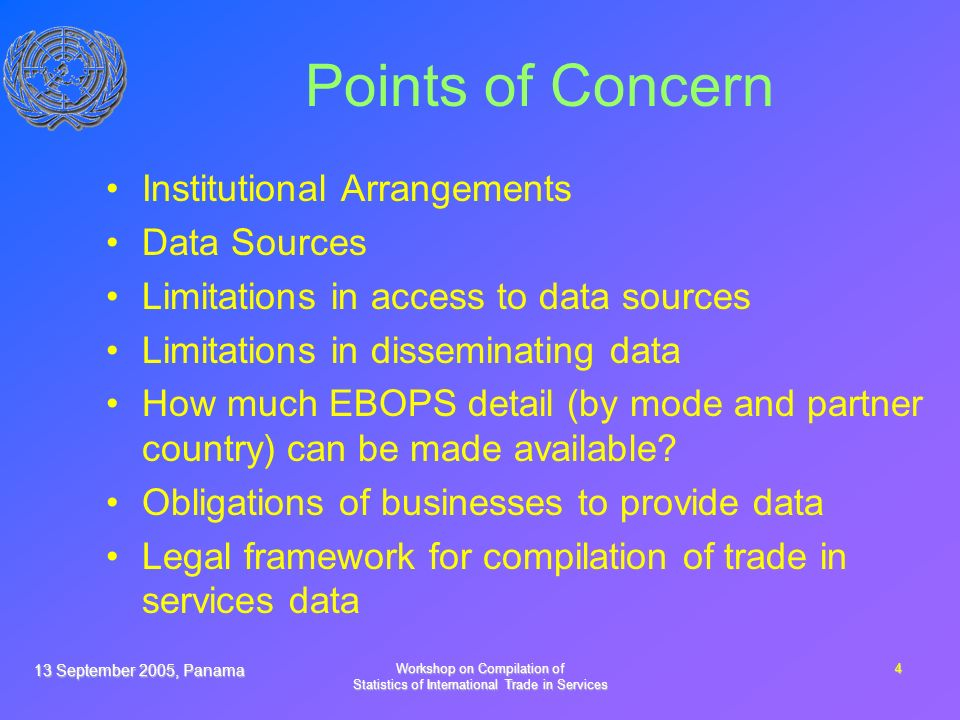 13 September 2005, Panama Workshop on Compilation of Statistics of International Trade in Services 4 Points of Concern Institutional Arrangements Data Sources Limitations in access to data sources Limitations in disseminating data How much EBOPS detail (by mode and partner country) can be made available.