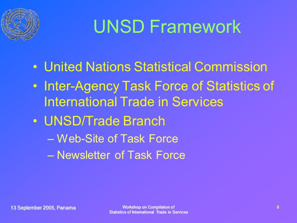 13 September 2005, Panama Workshop on Compilation of Statistics of International Trade in Services 6 UNSD Framework United Nations Statistical Commission Inter-Agency Task Force of Statistics of International Trade in Services UNSD/Trade Branch –Web-Site of Task Force –Newsletter of Task Force