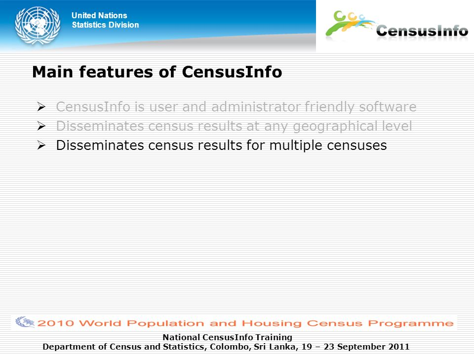 United Nations Statistics Division National CensusInfo Training Department of Census and Statistics, Colombo, Sri Lanka, 19 – 23 September 2011 Main features of CensusInfo CensusInfo is user and administrator friendly software Disseminates census results at any geographical level Disseminates census results for multiple censuses