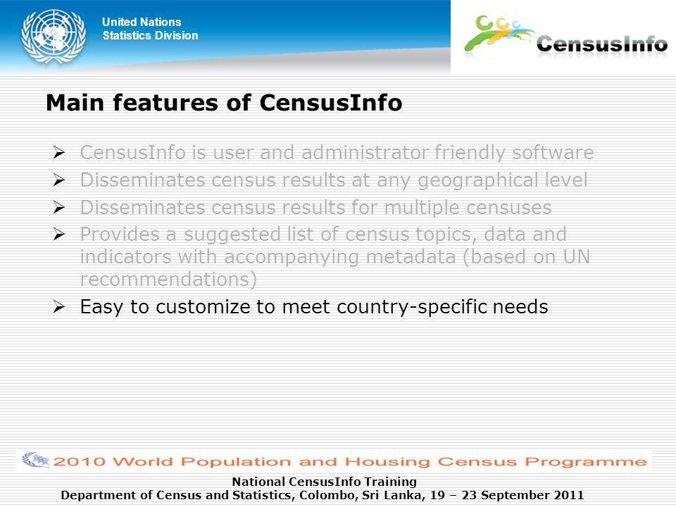 United Nations Statistics Division National CensusInfo Training Department of Census and Statistics, Colombo, Sri Lanka, 19 – 23 September 2011 Main features of CensusInfo CensusInfo is user and administrator friendly software Disseminates census results at any geographical level Disseminates census results for multiple censuses Provides a suggested list of census topics, data and indicators with accompanying metadata (based on UN recommendations) Easy to customize to meet country-specific needs