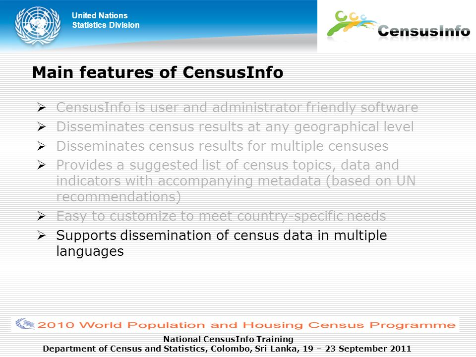 United Nations Statistics Division National CensusInfo Training Department of Census and Statistics, Colombo, Sri Lanka, 19 – 23 September 2011 Main features of CensusInfo CensusInfo is user and administrator friendly software Disseminates census results at any geographical level Disseminates census results for multiple censuses Provides a suggested list of census topics, data and indicators with accompanying metadata (based on UN recommendations) Easy to customize to meet country-specific needs Supports dissemination of census data in multiple languages