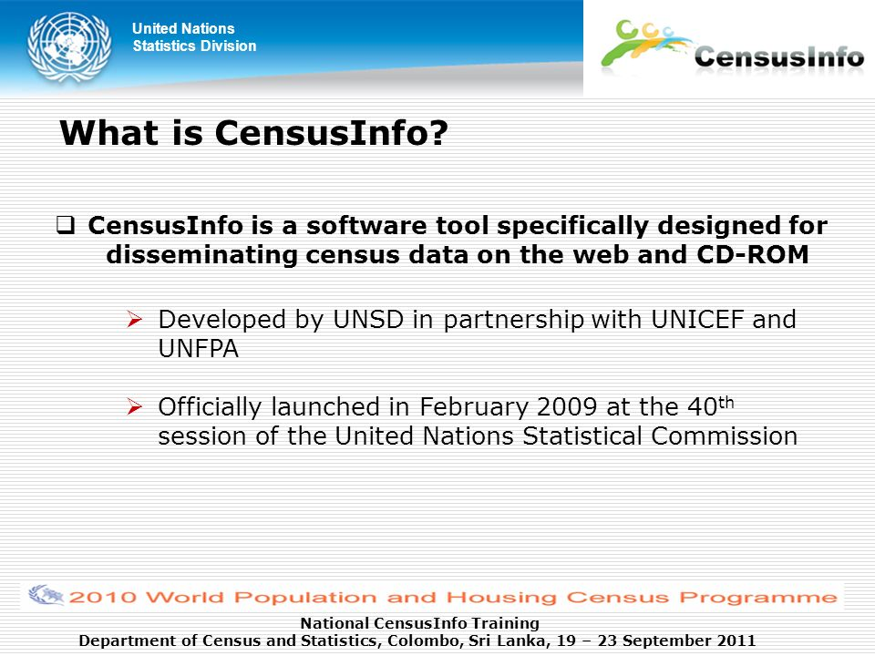 United Nations Statistics Division National CensusInfo Training Department of Census and Statistics, Colombo, Sri Lanka, 19 – 23 September 2011 What is CensusInfo.