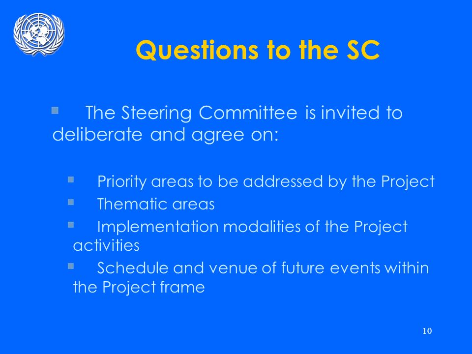 10 Questions to the SC The Steering Committee is invited to deliberate and agree on: Priority areas to be addressed by the Project Thematic areas Implementation modalities of the Project activities Schedule and venue of future events within the Project frame