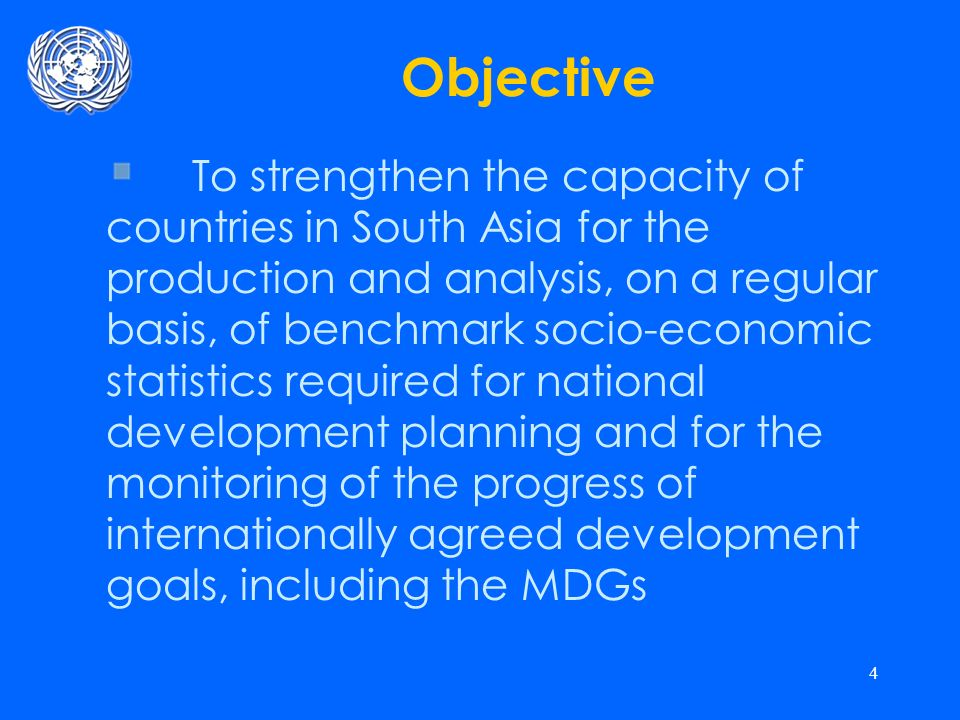 4 Objective To strengthen the capacity of countries in South Asia for the production and analysis, on a regular basis, of benchmark socio-economic statistics required for national development planning and for the monitoring of the progress of internationally agreed development goals, including the MDGs