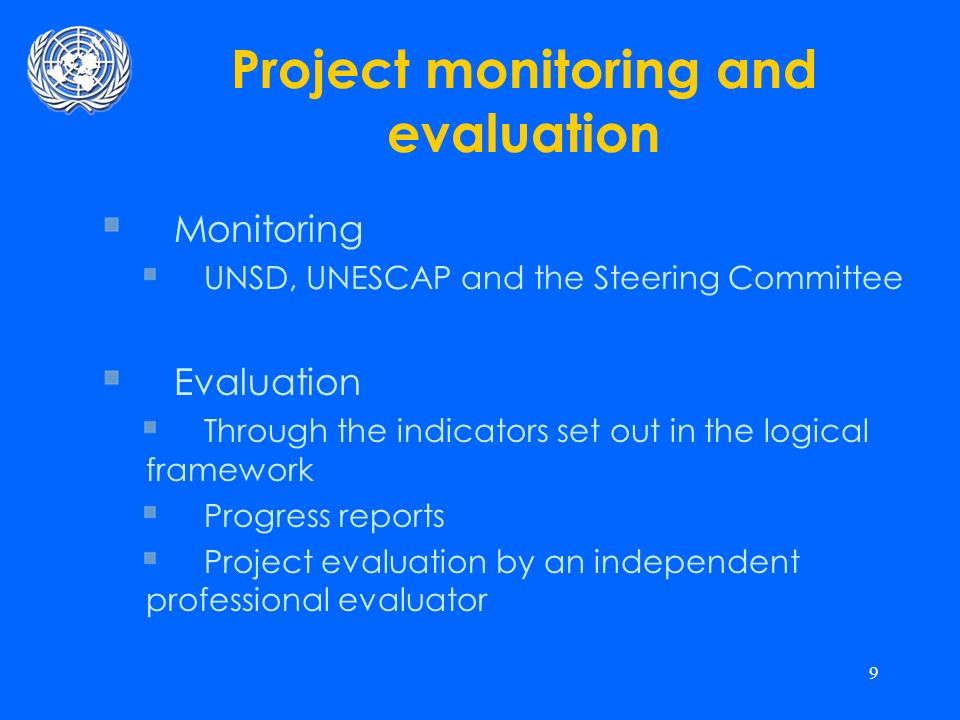 9 Project monitoring and evaluation Monitoring UNSD, UNESCAP and the Steering Committee Evaluation Through the indicators set out in the logical framework Progress reports Project evaluation by an independent professional evaluator