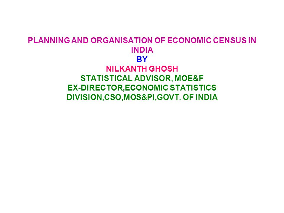 PLANNING AND ORGANISATION OF ECONOMIC CENSUS IN INDIA BY NILKANTH GHOSH STATISTICAL ADVISOR, MOE&F EX-DIRECTOR,ECONOMIC STATISTICS DIVISION,CSO,MOS&PI,GOVT.