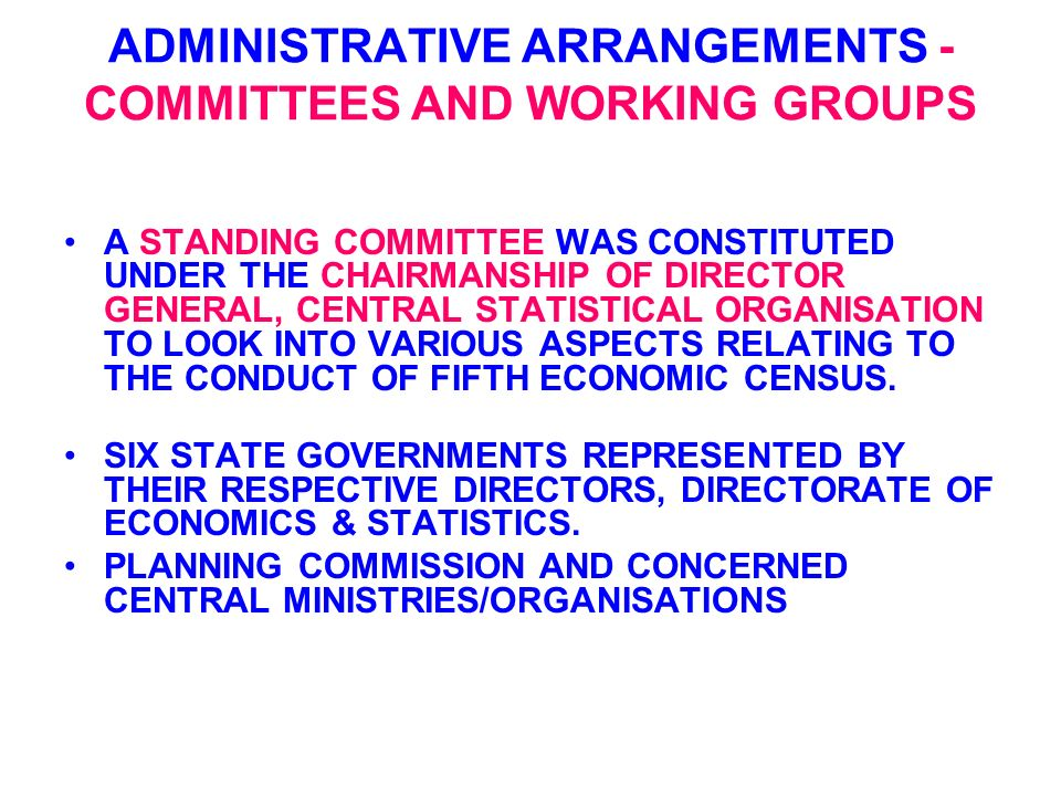 ADMINISTRATIVE ARRANGEMENTS - COMMITTEES AND WORKING GROUPS A STANDING COMMITTEE WAS CONSTITUTED UNDER THE CHAIRMANSHIP OF DIRECTOR GENERAL, CENTRAL STATISTICAL ORGANISATION TO LOOK INTO VARIOUS ASPECTS RELATING TO THE CONDUCT OF FIFTH ECONOMIC CENSUS.