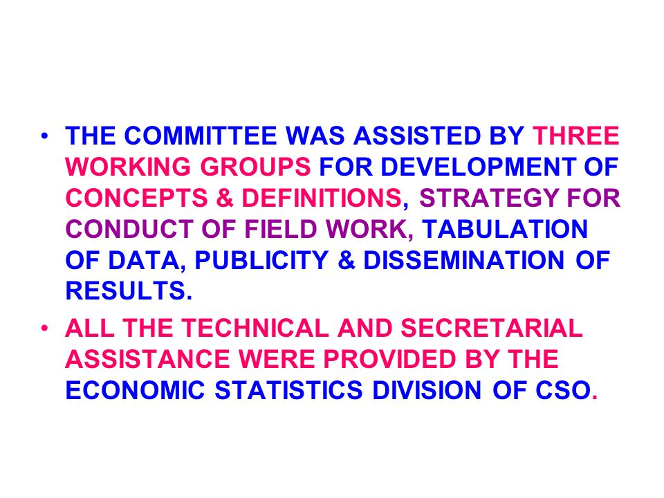 THE COMMITTEE WAS ASSISTED BY THREE WORKING GROUPS FOR DEVELOPMENT OF CONCEPTS & DEFINITIONS, STRATEGY FOR CONDUCT OF FIELD WORK, TABULATION OF DATA, PUBLICITY & DISSEMINATION OF RESULTS.