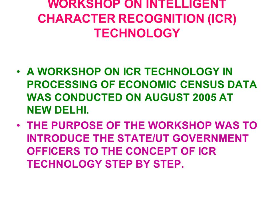 WORKSHOP ON INTELLIGENT CHARACTER RECOGNITION (ICR) TECHNOLOGY A WORKSHOP ON ICR TECHNOLOGY IN PROCESSING OF ECONOMIC CENSUS DATA WAS CONDUCTED ON AUGUST 2005 AT NEW DELHI.
