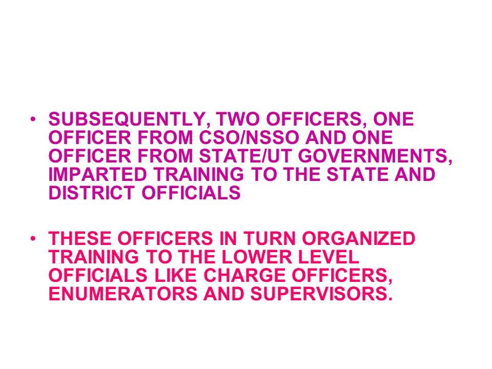 SUBSEQUENTLY, TWO OFFICERS, ONE OFFICER FROM CSO/NSSO AND ONE OFFICER FROM STATE/UT GOVERNMENTS, IMPARTED TRAINING TO THE STATE AND DISTRICT OFFICIALS THESE OFFICERS IN TURN ORGANIZED TRAINING TO THE LOWER LEVEL OFFICIALS LIKE CHARGE OFFICERS, ENUMERATORS AND SUPERVISORS.