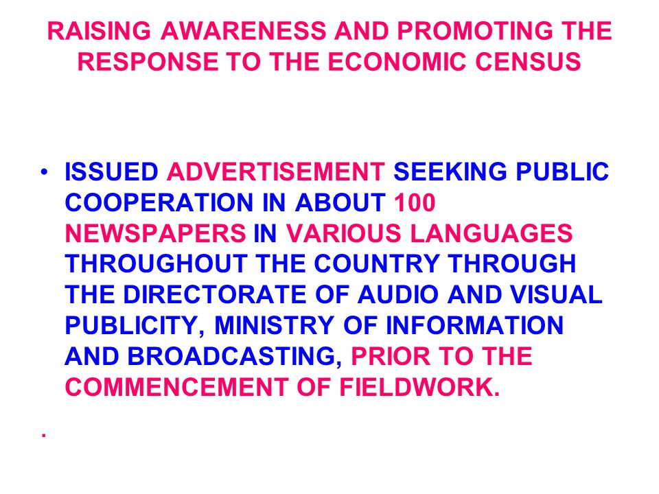 RAISING AWARENESS AND PROMOTING THE RESPONSE TO THE ECONOMIC CENSUS ISSUED ADVERTISEMENT SEEKING PUBLIC COOPERATION IN ABOUT 100 NEWSPAPERS IN VARIOUS LANGUAGES THROUGHOUT THE COUNTRY THROUGH THE DIRECTORATE OF AUDIO AND VISUAL PUBLICITY, MINISTRY OF INFORMATION AND BROADCASTING, PRIOR TO THE COMMENCEMENT OF FIELDWORK..