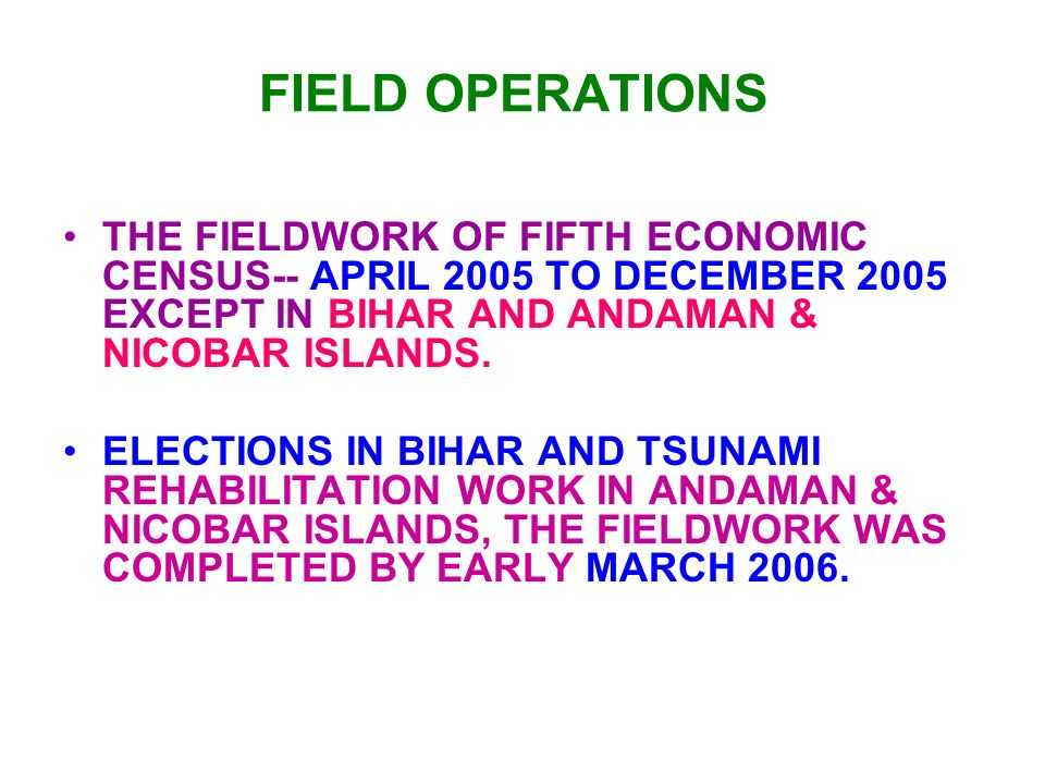 FIELD OPERATIONS THE FIELDWORK OF FIFTH ECONOMIC CENSUS-- APRIL 2005 TO DECEMBER 2005 EXCEPT IN BIHAR AND ANDAMAN & NICOBAR ISLANDS.
