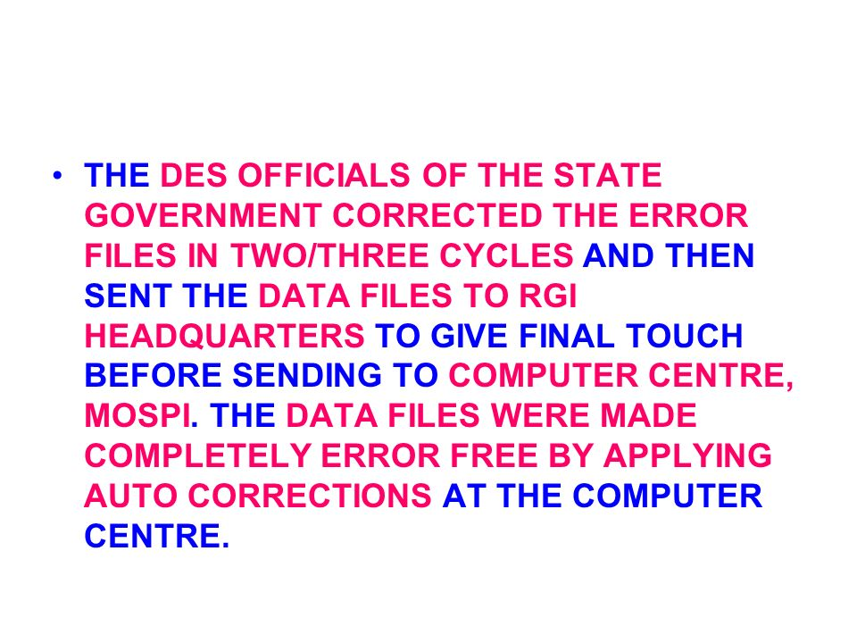 THE DES OFFICIALS OF THE STATE GOVERNMENT CORRECTED THE ERROR FILES IN TWO/THREE CYCLES AND THEN SENT THE DATA FILES TO RGI HEADQUARTERS TO GIVE FINAL TOUCH BEFORE SENDING TO COMPUTER CENTRE, MOSPI.