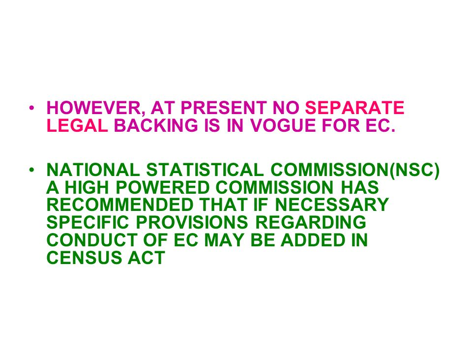 HOWEVER, AT PRESENT NO SEPARATE LEGAL BACKING IS IN VOGUE FOR EC. NATIONAL STATISTICAL COMMISSION(NSC) A HIGH POWERED COMMISSION HAS RECOMMENDED THAT