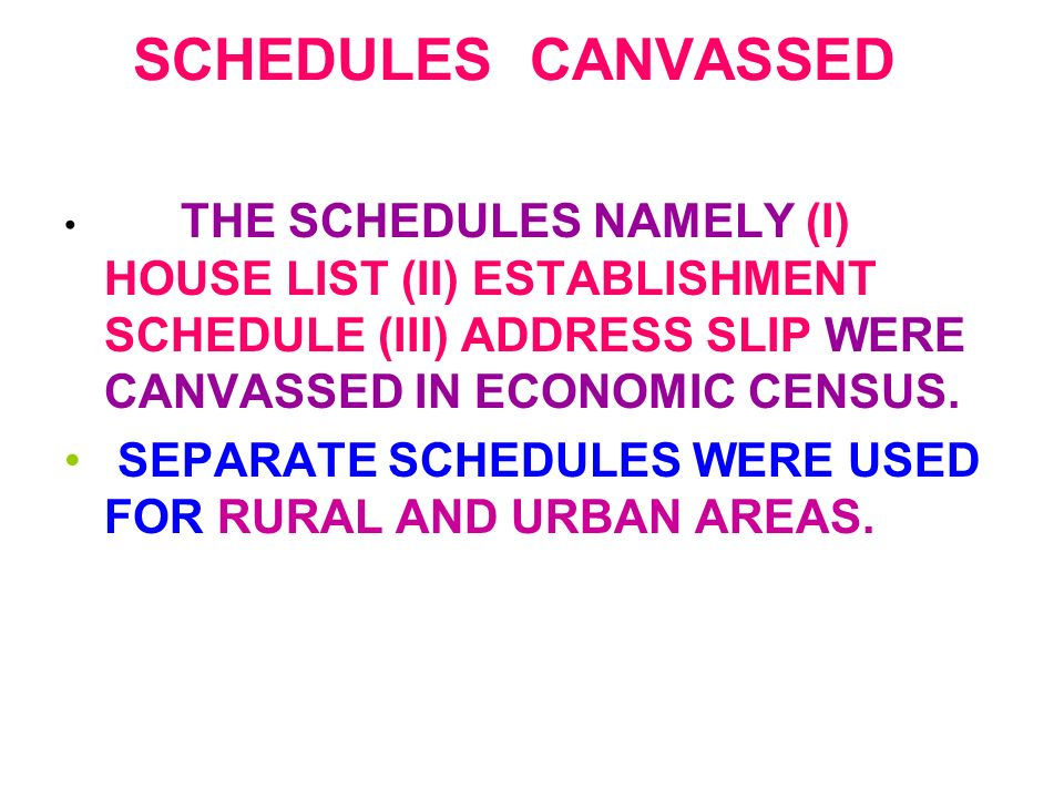 SCHEDULES CANVASSED THE SCHEDULES NAMELY (I) HOUSE LIST (II) ESTABLISHMENT SCHEDULE (III) ADDRESS SLIP WERE CANVASSED IN ECONOMIC CENSUS. SEPARATE SCH