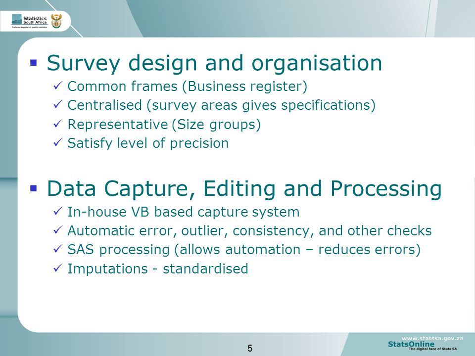 5 Survey design and organisation Common frames (Business register) Centralised (survey areas gives specifications) Representative (Size groups) Satisfy level of precision Data Capture, Editing and Processing In-house VB based capture system Automatic error, outlier, consistency, and other checks SAS processing (allows automation – reduces errors) Imputations - standardised
