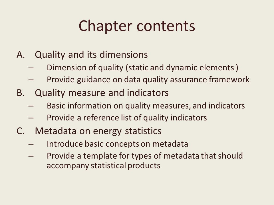 Chapter contents A.Quality and its dimensions – Dimension of quality (static and dynamic elements ) – Provide guidance on data quality assurance framework B.Quality measure and indicators – Basic information on quality measures, and indicators – Provide a reference list of quality indicators C.Metadata on energy statistics – Introduce basic concepts on metadata – Provide a template for types of metadata that should accompany statistical products