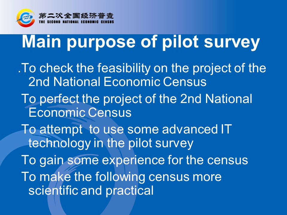 Main purpose of pilot survey.To check the feasibility on the project of the 2nd National Economic Census To perfect the project of the 2nd National Economic Census To attempt to use some advanced IT technology in the pilot survey To gain some experience for the census To make the following census more scientific and practical