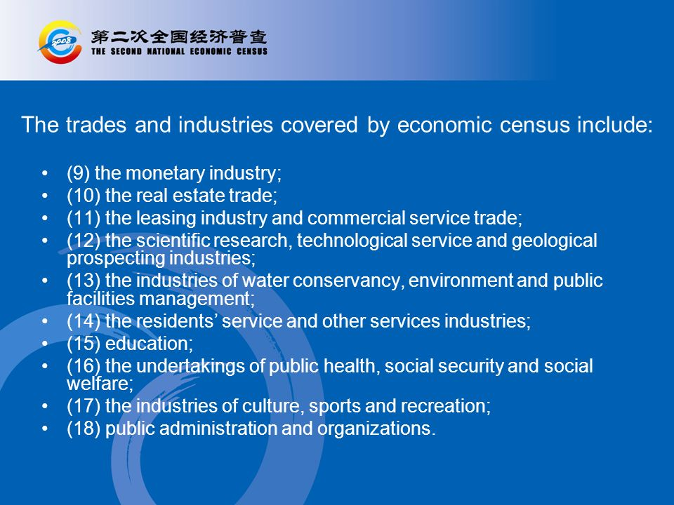 The trades and industries covered by economic census include: (9) the monetary industry; (10) the real estate trade; (11) the leasing industry and commercial service trade; (12) the scientific research, technological service and geological prospecting industries; (13) the industries of water conservancy, environment and public facilities management; (14) the residents service and other services industries; (15) education; (16) the undertakings of public health, social security and social welfare; (17) the industries of culture, sports and recreation; (18) public administration and organizations.