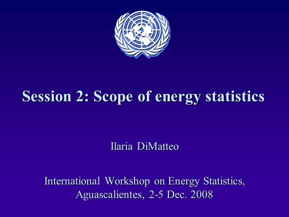 Session 2: Scope of energy statistics Ilaria DiMatteo International Workshop on Energy Statistics, Aguascalientes, 2-5 Dec. 2008