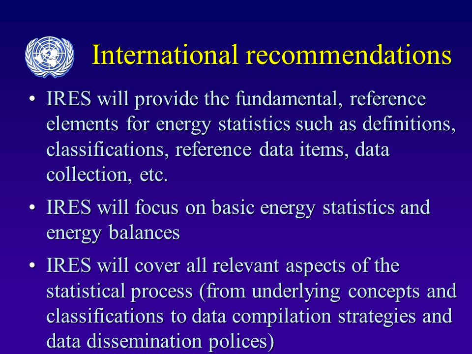 International recommendations IRES will provide the fundamental, reference elements for energy statistics such as definitions, classifications, reference data items, data collection, etc.IRES will provide the fundamental, reference elements for energy statistics such as definitions, classifications, reference data items, data collection, etc.