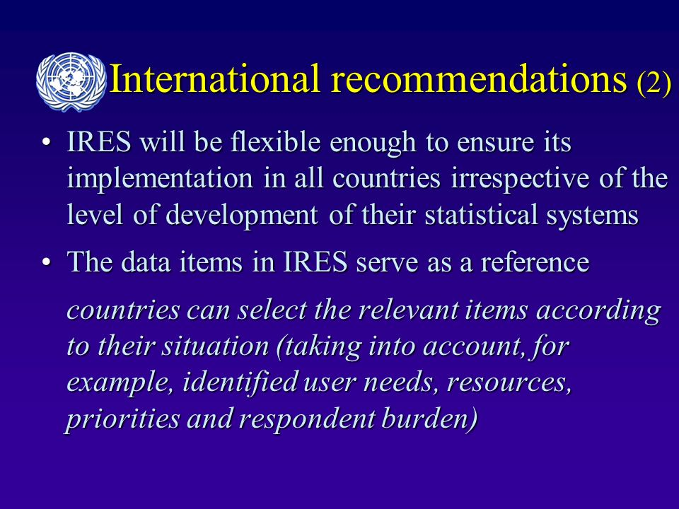 International recommendations (2) IRES will be flexible enough to ensure its implementation in all countries irrespective of the level of development of their statistical systemsIRES will be flexible enough to ensure its implementation in all countries irrespective of the level of development of their statistical systems The data items in IRES serve as a referenceThe data items in IRES serve as a reference countries can select the relevant items according to their situation (taking into account, for example, identified user needs, resources, priorities and respondent burden)