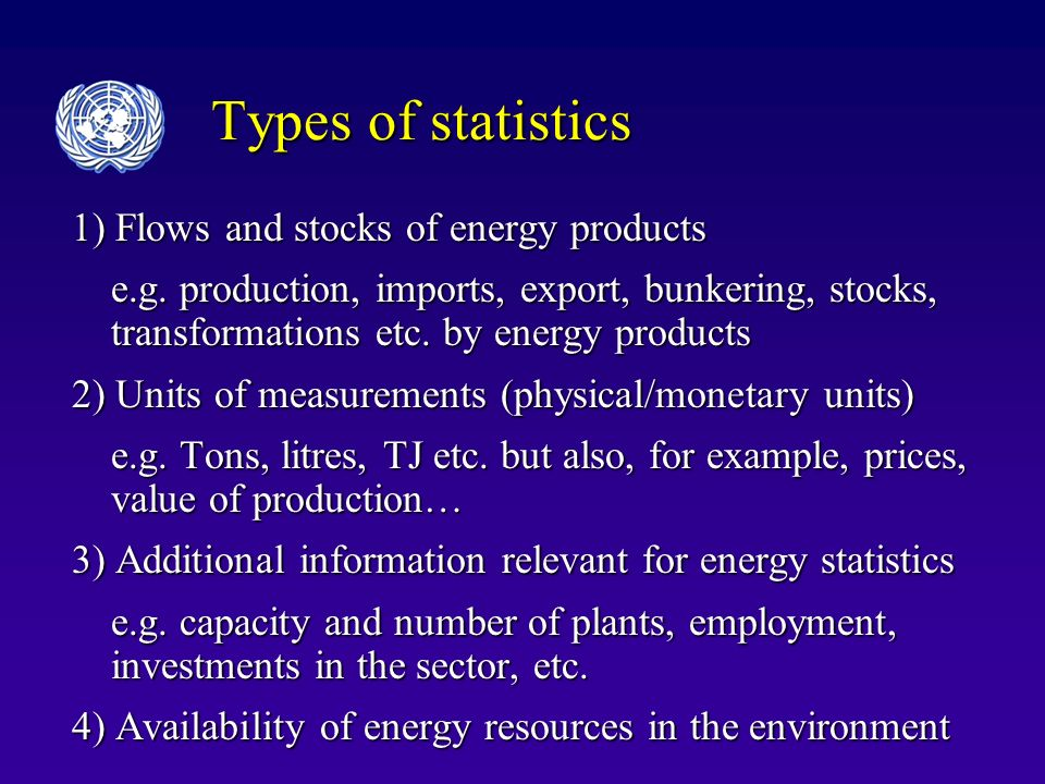 Types of statistics 1) Flows and stocks of energy products e.g. production, imports, export, bunkering, stocks, transformations etc. by energy product