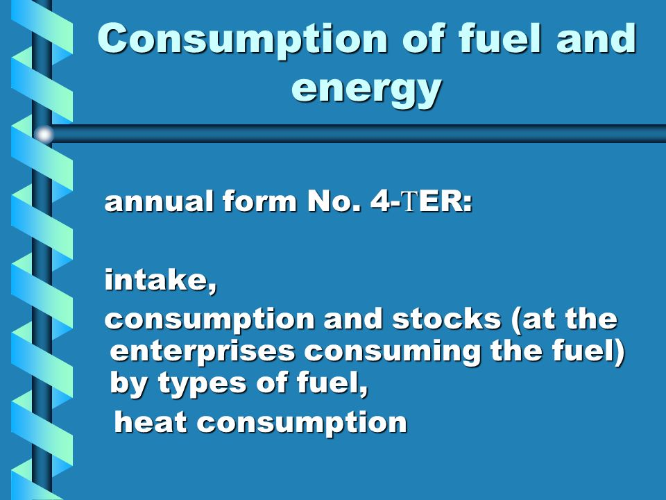 Consumption of fuel and energy annual form No. 4- Т ER: annual form No. 4- Т ER: intake, intake, consumption and stocks (at the enterprises consuming