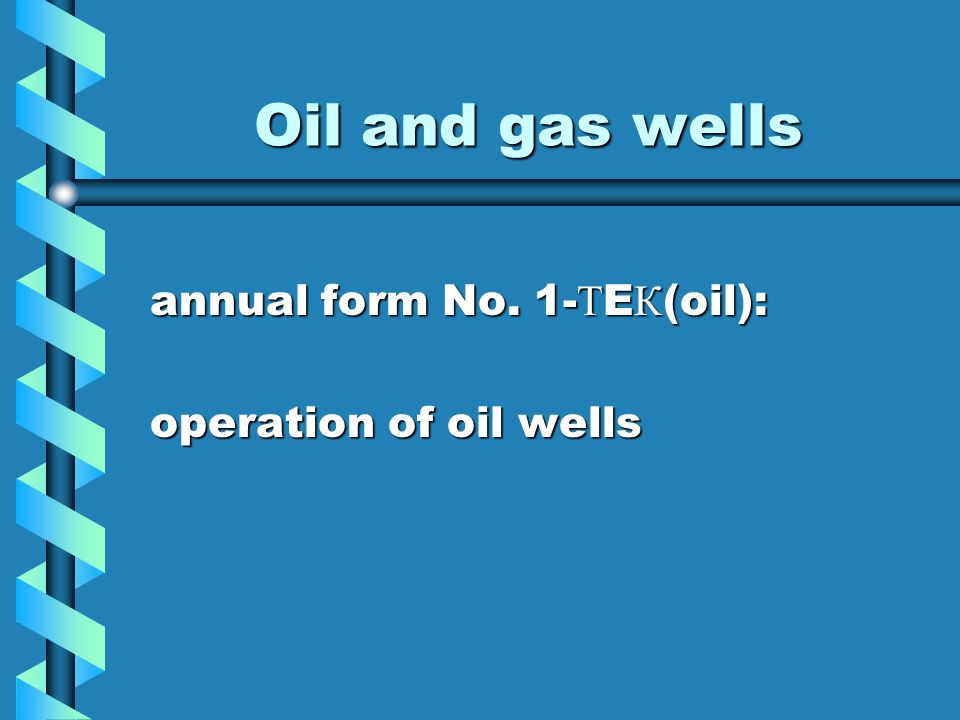 Oil and gas wells annual form No. 1- Т E К (oil): annual form No. 1- Т E К (oil): operation of oil wells operation of oil wells