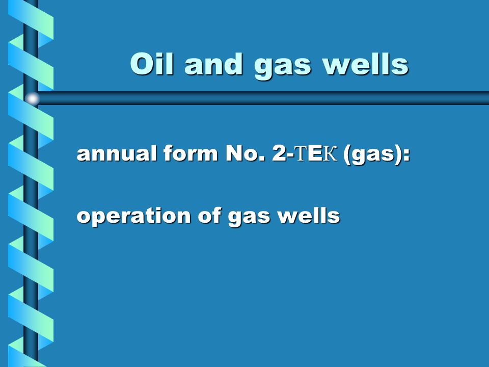 Oil and gas wells annual form No. 2- Т E К (gas): annual form No. 2- Т E К (gas): operation of gas wells operation of gas wells