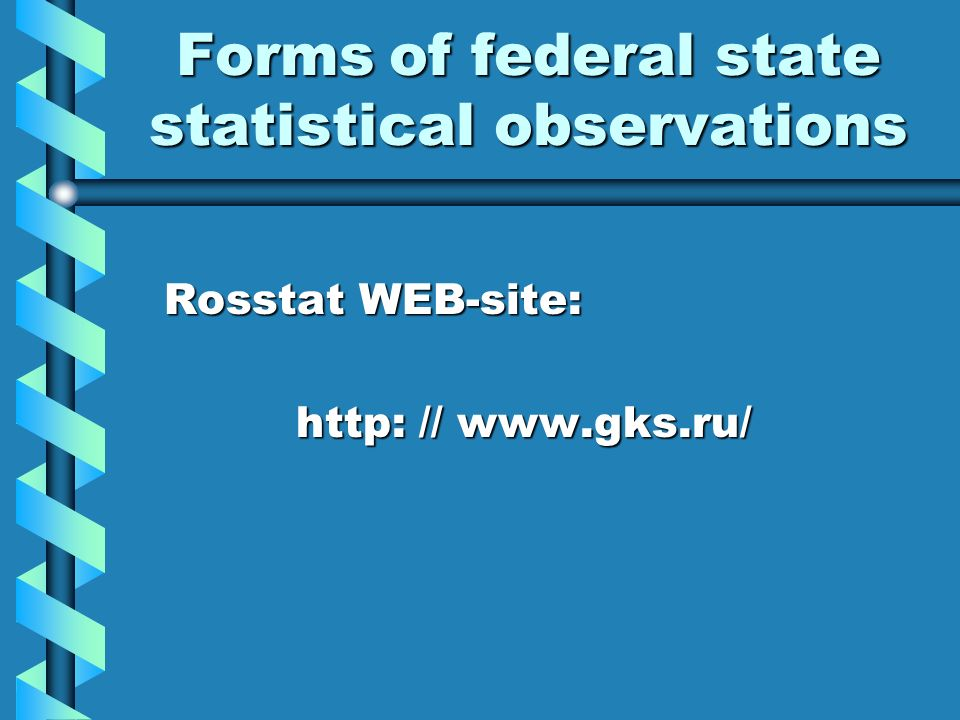 Forms of federal state statistical observations Rosstat WEB-site: Rosstat WEB-site: http: // www.gks.ru/