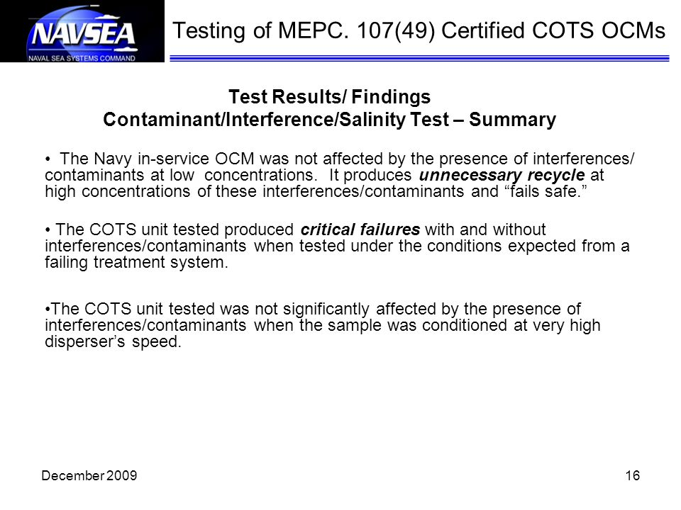 16 Test Results/ Findings Contaminant/Interference/Salinity Test – Summary Testing of MEPC. 107(49) Certified COTS OCMs The Navy in-service OCM was no